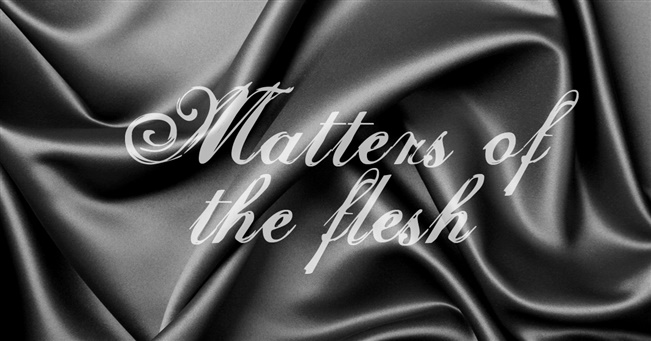 Matters of  the flesh