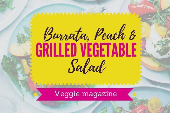 Veggie magazine's Burrata, Peach and Grilled Vegetable Salad
